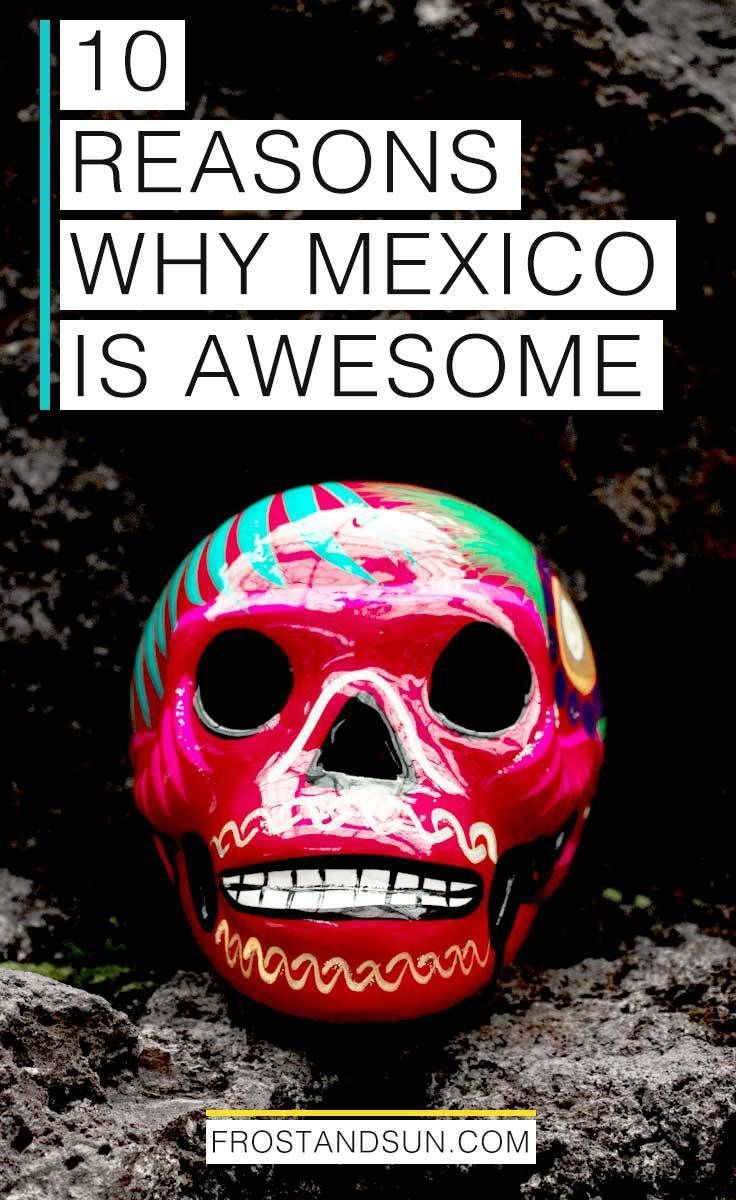 10 Reasons Why You Should Visit Mexico On Your Next