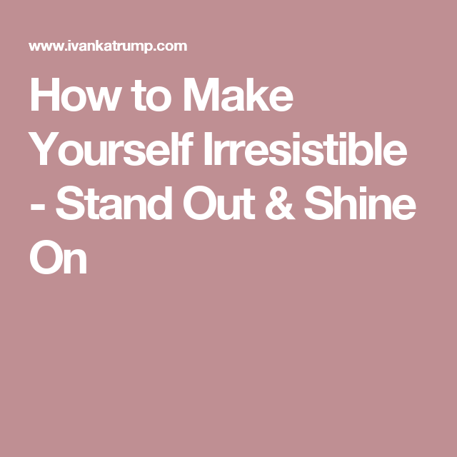 How to Make Yourself Irresistible - Stand Out & Shine On