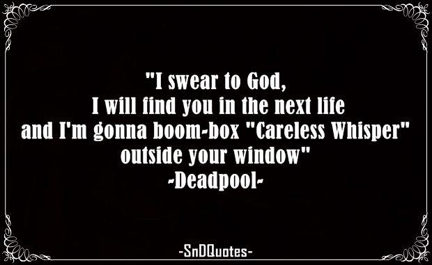 "a94c7fbc0 I swear to God, I will find you in the next life and I'm gonna boom-box  ""Careless Whisper"" outside your window. Wham! Deadpool"