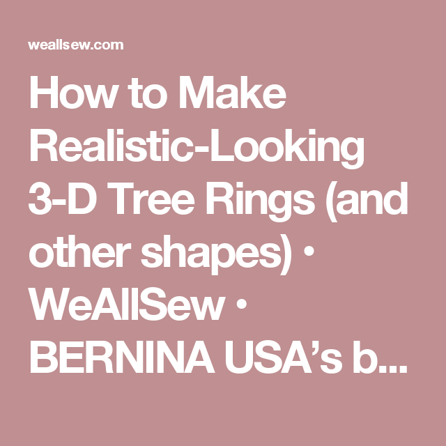 How to Make Realistic-Looking 3-D Tree Rings (and other shapes) • WeAllSew • BERNINA USA's blog, WeAllSew, offers fun project ideas, patterns, video tutorials and sewing tips for sewers and crafters of all ages and skill levels.
