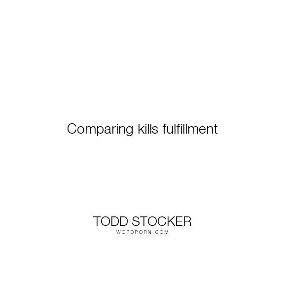 "Todd Stocker - ""Comparing kills fulfillment"". inspirational-quotes, fulfillment, motivational-quotes, comparison, leadership-quotes, comparing"