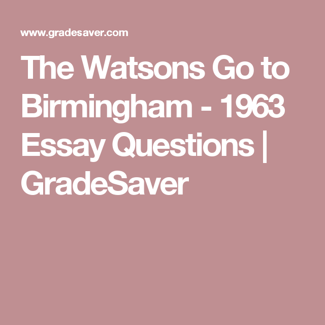essay questions for the watsons go to birmingham Setting map of the events in the watson's go to birmingham - 1963 by thomas ratledge on 04 september 2011 handouts from class: pre-reading discussion questions.