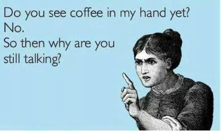 Do you see coffee in my hand yet?