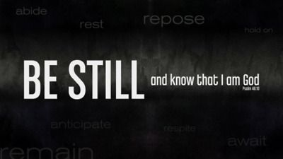 Be still and know. Psalm 46:10