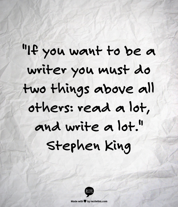 """""""If you want to be a writer, you must do two things above all others:  read a lot, and write a lot.""""  Stephen King"""