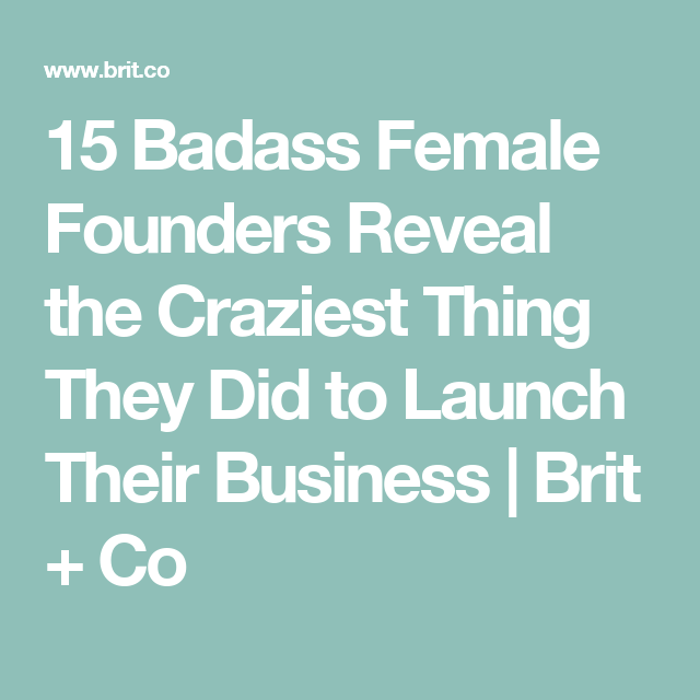 15 Badass Female Founders Reveal the Craziest Thing They Did to Launch Their Business | Brit + Co