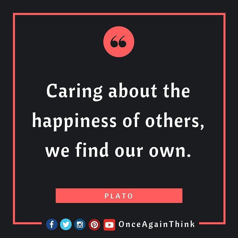 Caring About The Happiness Of Others We Find Our Own Plato Quote Quotes Happy Caring