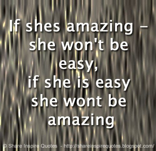 If Shes Amazing She Wont Be Easy If She Is Easy She Wont Be