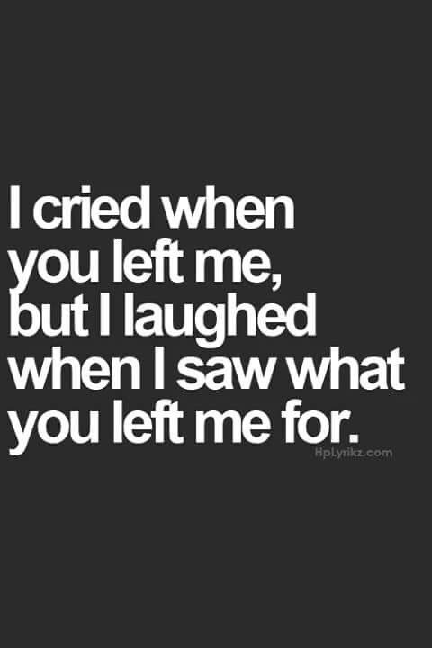 I cried when you left me, but I laughed when I saw what you left me for.