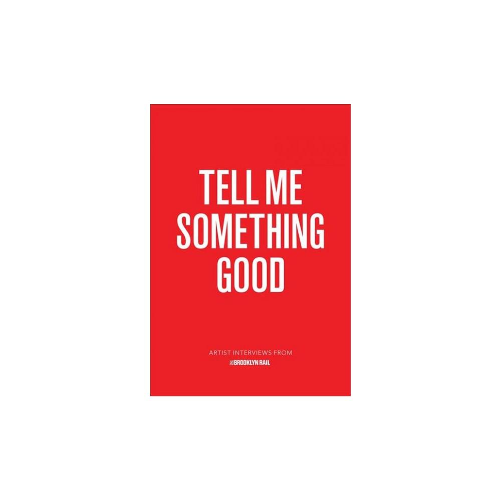 Tell Me Something Good : Artist Interviews from the Brooklyn Rail (Paperback) (Jarret Earnest)