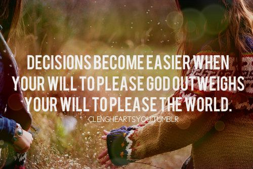 """""""Decisions become easier when your will to please God outweighs your will to please the world."""""""