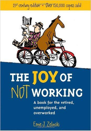 The Joy Of Not Working A Book For The Retired Unemployed And Overworked 21st Century Edition Ernie J Zelinski 86 Retirement Books Books Retirement Quotes