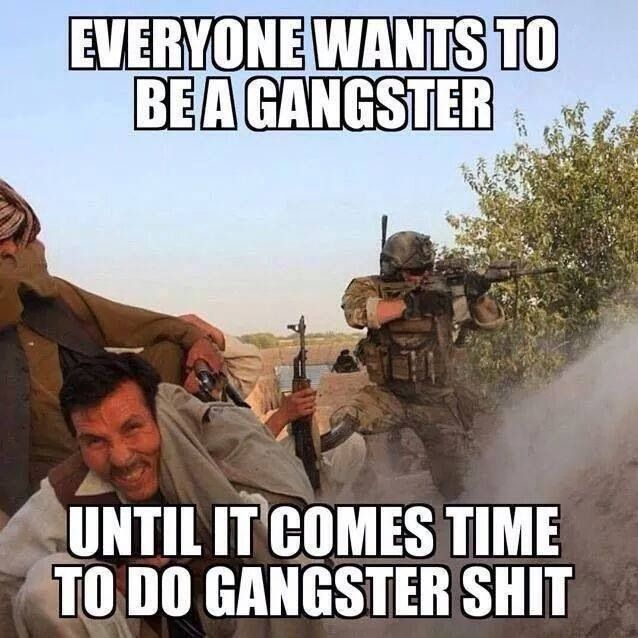 Everyone wants to be a gangster until it comes time to do gangster shit    Military humor, Military memes, Military jokes