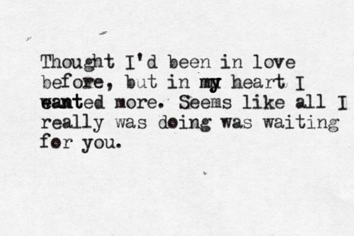 Thought I'd been in love before, but in my heart I wanted more. Seems like all I really was doing was waiting for you.