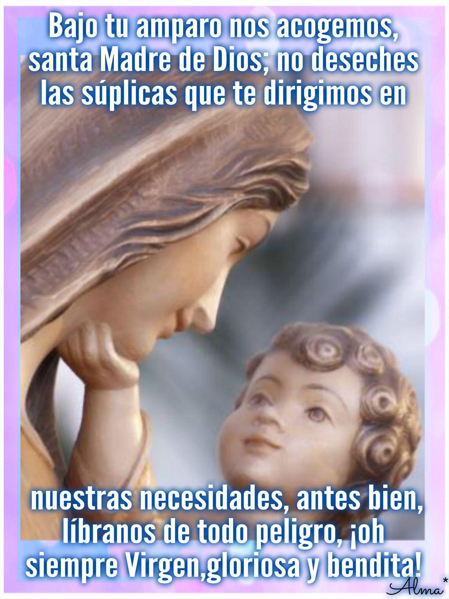 Bajo tu amparo nos acogemos, santa Madre de Dios; no deseches las súplicas  que te dirigimos en nuestras necesidades, antes bien, líbranos de todo  peligro, ...