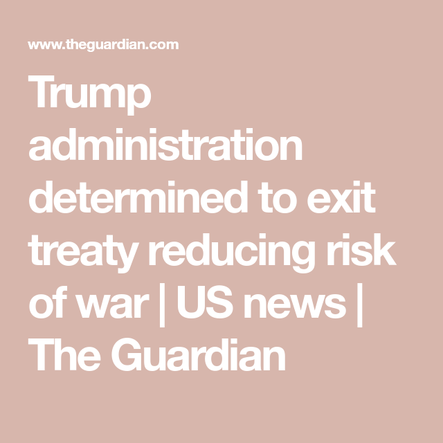 Trump Administration Determined To Exit Treaty Reducing Risk Of War War Politics American History