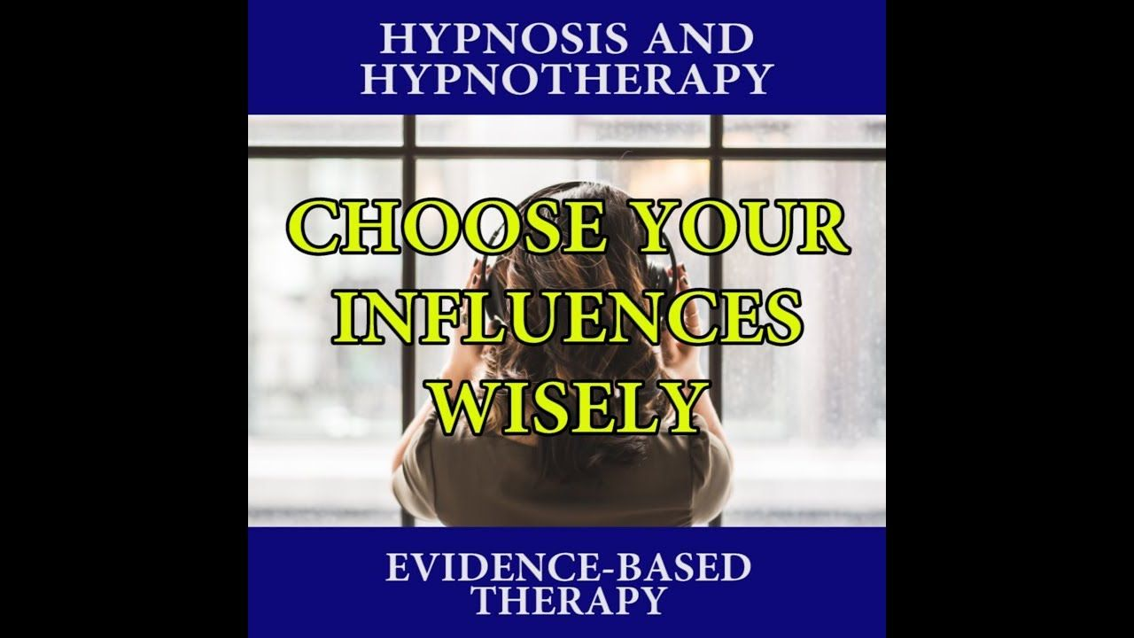 Choose Your Influences Wisely Hypnosis, Hypnotherapy, Nlp