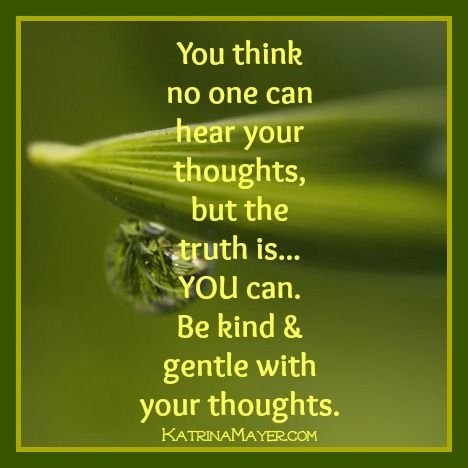 You think no one can hear your thoughts, but the truth is... YOU can. Be kind and gentle with your thoughts.