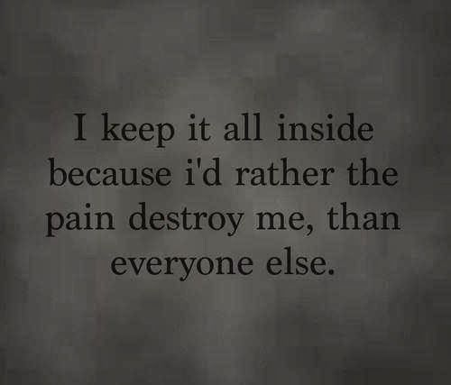 I keep it all inside because i'd rather the pain destroy me, than everyone else.
