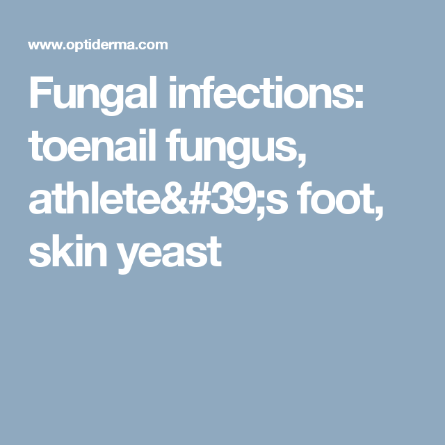 Fungal Infections: Toenail Fungus, Athlete's Foot, Skin