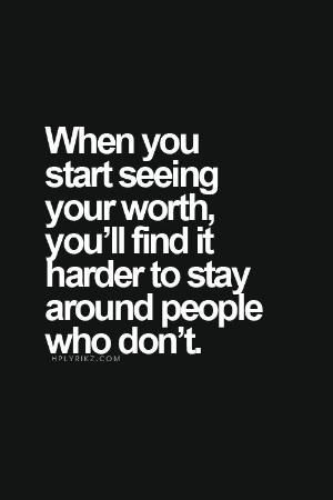 When you start seeing your worth, you'll find it harder to stay around people who don't. by eyeroc