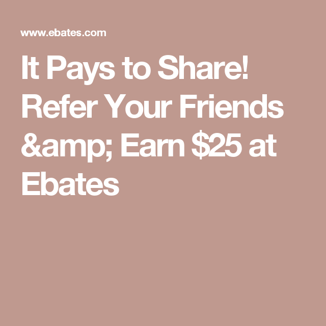 It Pays to Share! Refer Your Friends & Earn $25 at Ebates