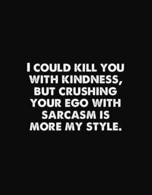 COULD KILL YOU WITH KINDNESS BUT CRUSHING YOUR EGO WITH SARCASM IS MORE MY STYLE They're Probably Too Intelligent for You to Understand Their Insults | Insults Meme on ME.ME