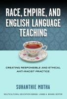 Race, empire, and English language teaching : creating responsible and ethical anti-racist practice Suhanthie Motha ARCHER LC 3731 M685 2014