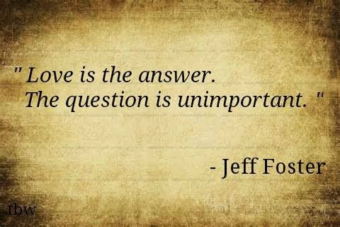 Love Is The Answer Quote Unique Love Is The Answer The Question Is Unimportant Jeff Foster