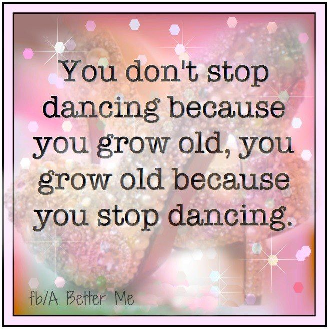 You Don't Stop Dancing Because You Grow Old, You Grow Old