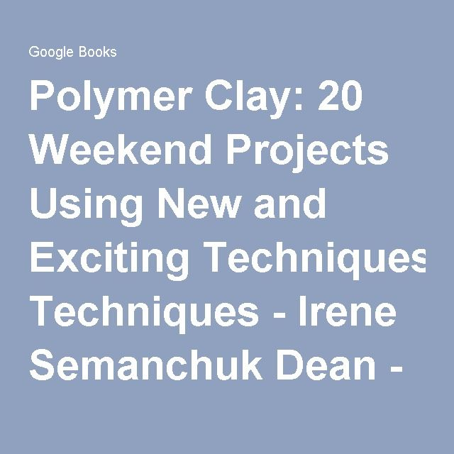 Polymer Clay: 20 Weekend Projects Using New and Exciting Techniques - Irene Semanchuk Dean - Google Books