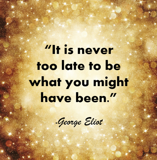 """It is never to late to be what you might have been."" – George Eliot"