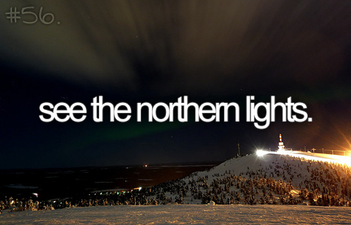 see the northern lights. I've only seen a bit of them and only on the horizon. But I wanna see them fill the sky!