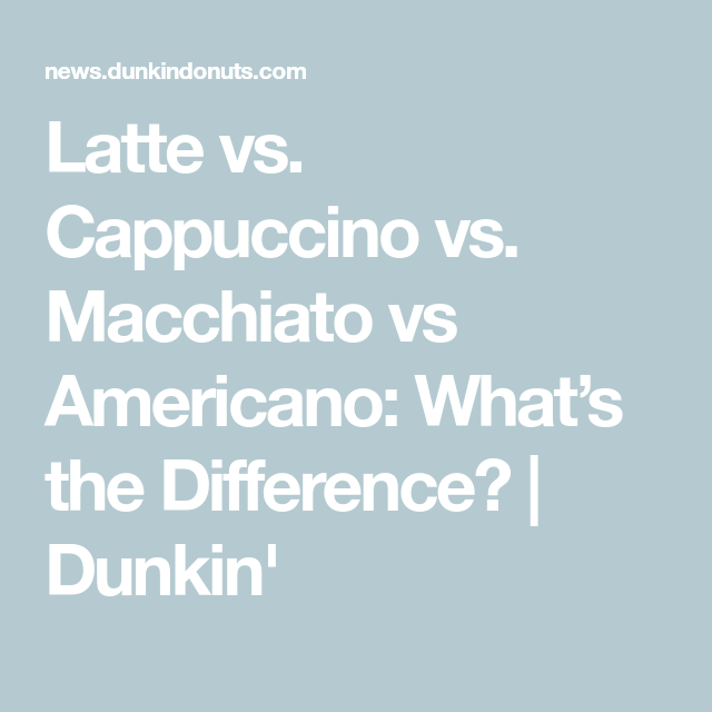 Latte Vs. Cappuccino Vs. Macchiato Vs Americano: What's