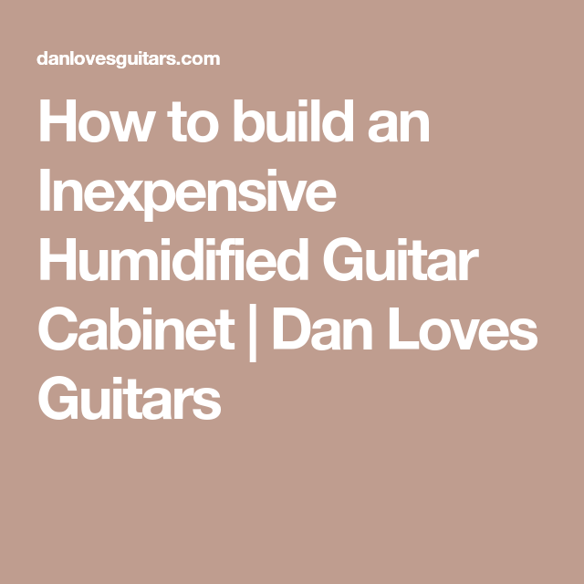 94952602ac How to build an Inexpensive Humidified Guitar Cabinet | Dan Loves Guitars  Guitar Cabinet, Guitar