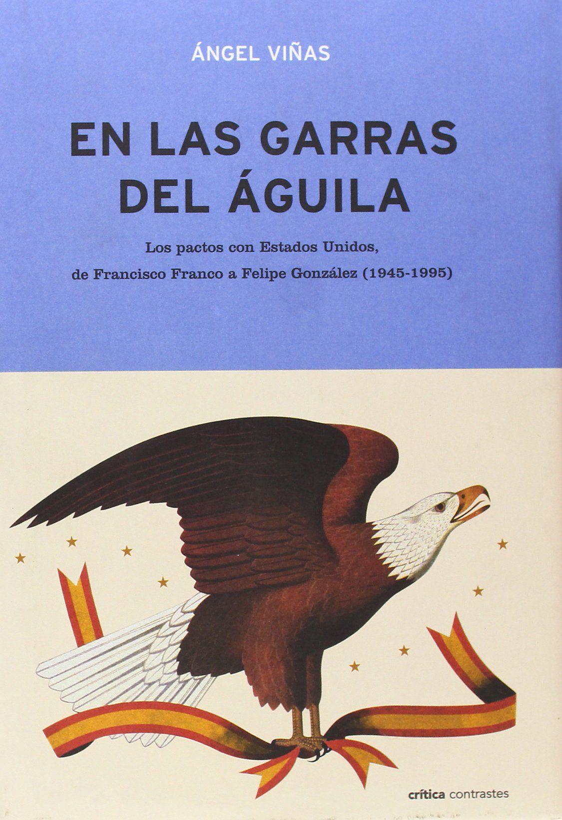 EN LAS GARRAS DEL AGUILA: LOS PACTOS CON ESTADOS UNIDOS, DE FRANCISCO FRANCO A FELIPE GONZÁLEZ (1945-1995). Ángel Viñas. Localización: 327/VIÑ/gar