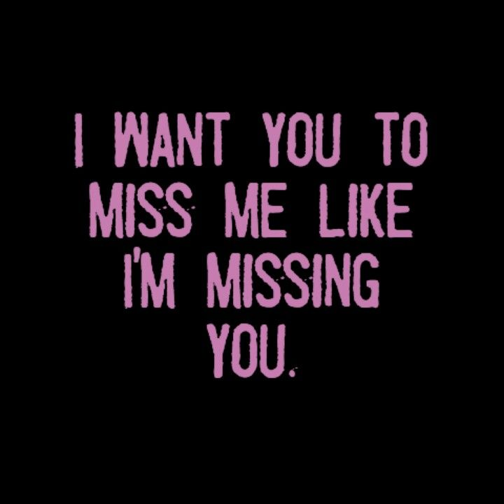 I want you to miss me like I'm missing you