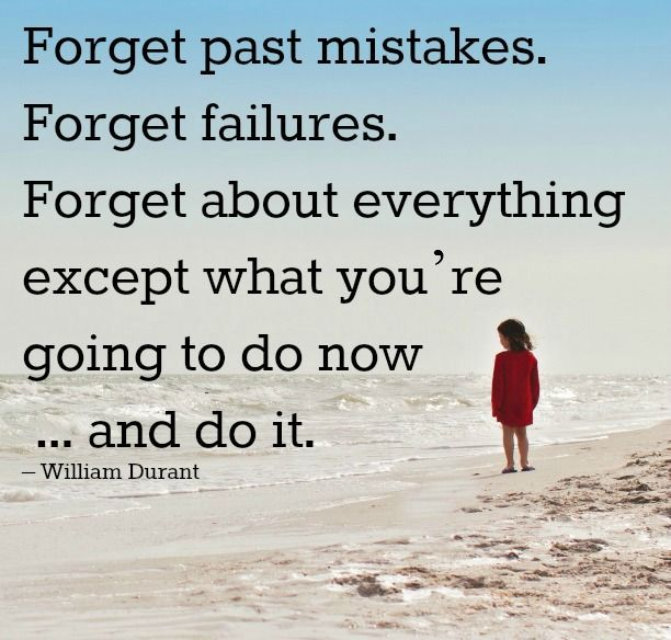 Forget past mistakes. Forget failures. Forget about everything ...
