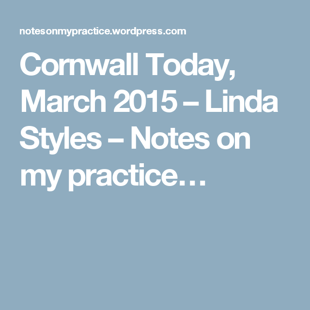 Cornwall Today, March 2015 – Linda Styles – Notes on my practice…