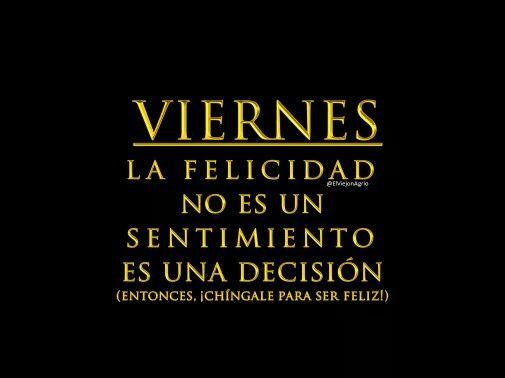 Y siempre lo he dicho, la felicidad no es un sentimiento, es una decisión....