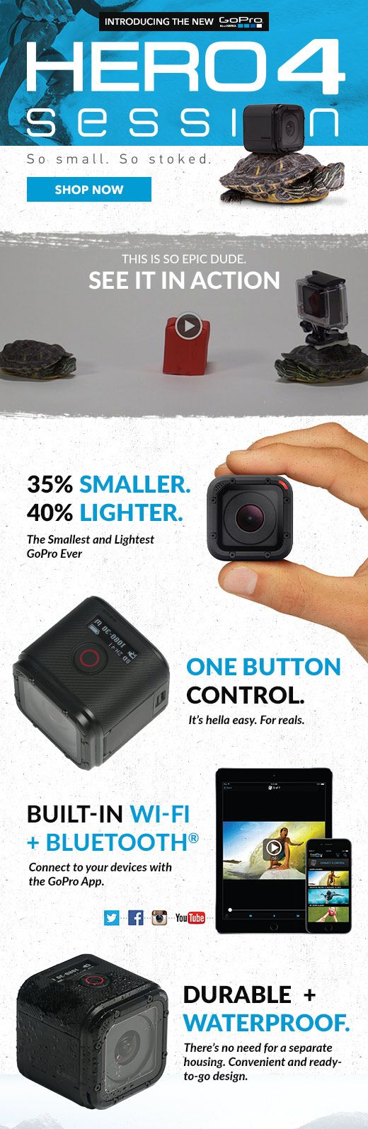 The all new GoPro Hero4 Session is perfect for your adventures. At 35% smaller and 40% lighter than a Hero4, the session is perfect for lightweight, on the go adventure capturing. So small. So stoked.