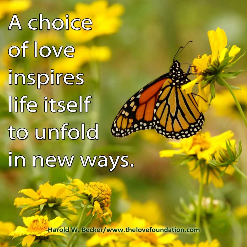 A choice of love inspires life itself to unfold in new ways.-Harold W. Becker #UnconditionalLove