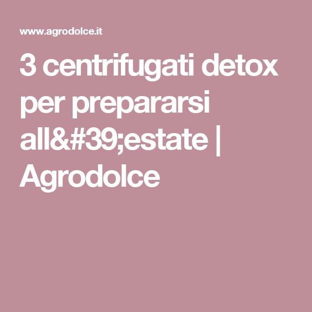 3 centrifugati detox per prepararsi all'estate   Agrodolce