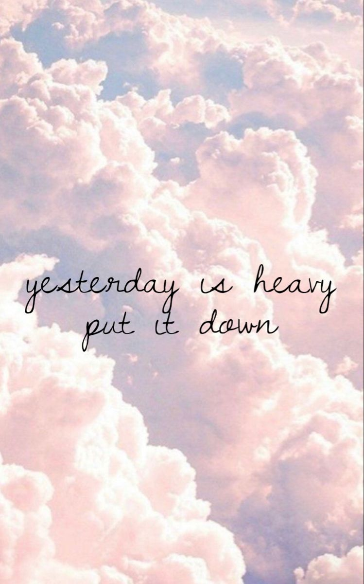 Yesterday is heavy put it down