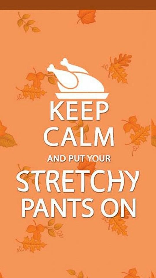 ...Put your stretchy pants on.