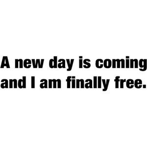 a new day is coming and i am finally free