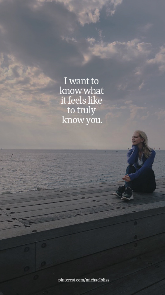 I want to know what it feels like to truly know you.
