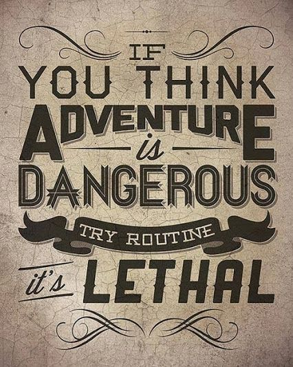 If you think adventure is dangerous, try routine, it's lethal // Si crees que la aventura es peligrosa, prueba la rutina, es letal