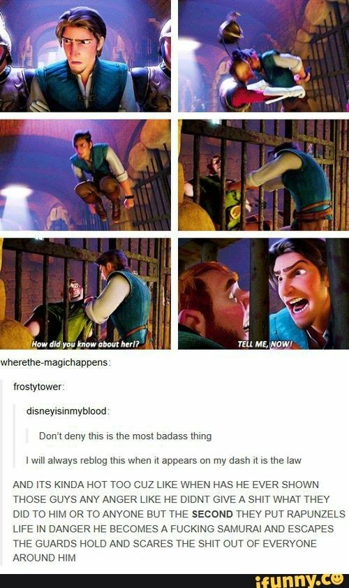 Disneyisinmyblood: Don't deny this is the most badass thing I will always reblog this when it appears on my dash it is the law AND ITS KINDA HOT TOO CUZ LIKE WHEN HAS HE EVER SHOWN THOSE GUYS ANY ANGER LIKE HE DIDNT GIVE A SHIT WHAT THEY DID TO HIM OR TO ANYONE BUT THE SECOND THEY PUT RAPUNZELS LIFE IN DANGER HE BECOMES A FUCKING SAMURAI AND ESCAPES THE GUARDS HOLD AND SCARES THE SHIT OUT OF EVERYONE AROUND HIM - )
