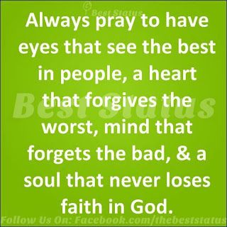 Always pray to have eyes that see the best in people, the heart that forgives the worst